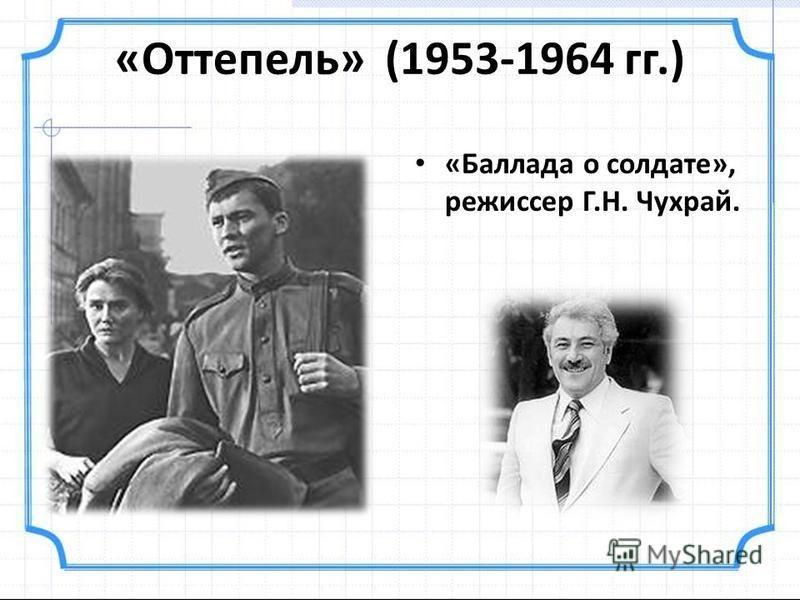 «Оттепель» (1953-1964 гг.) «Баллада о солдате», режиссер Г.Н. Чухрай.