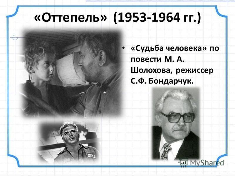 «Оттепель» (1953-1964 гг.) «Судьба человека» по повести М. А. Шолохова, режиссер С.Ф. Бондарчук.