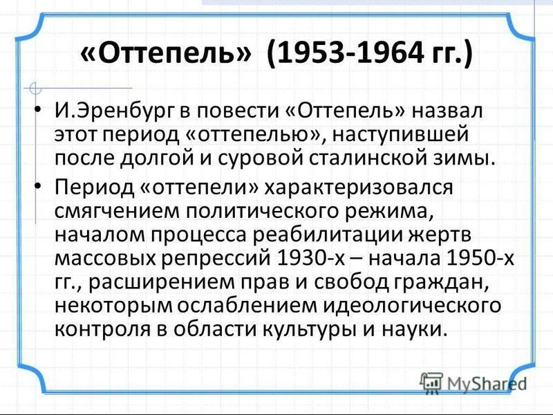 «Оттепель» (1953-1964 гг.) И.Эренбург в повести «Оттепель» назвал этот период «оттепелью», наступившей после долгой и суровой сталинской зимы. Период «оттепели» характеризовался смягчением политического режима, началом процесса реабилитации жертв мас
