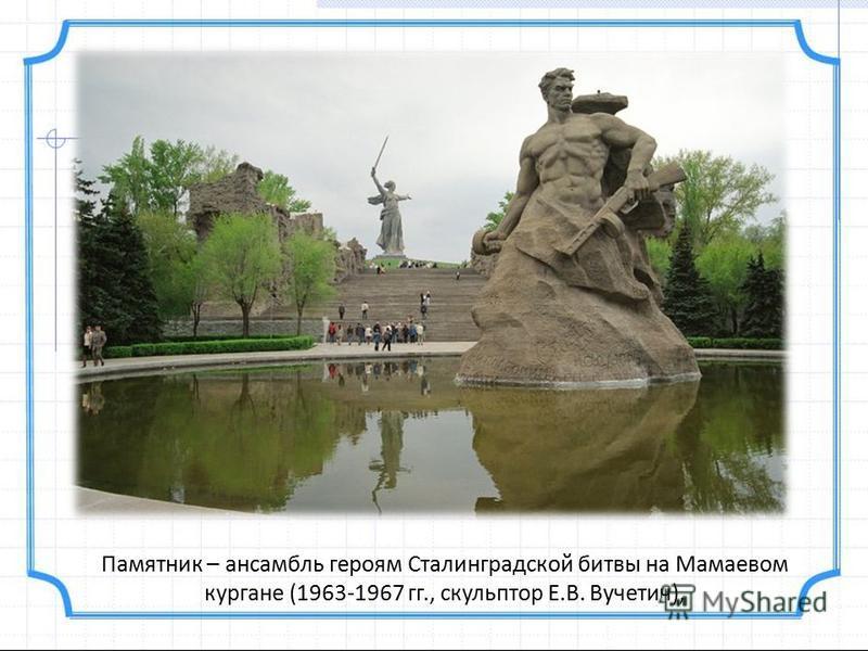 Памятник – ансамбль героям Сталинградской битвы на Мамаевом кургане (1963-1967 гг., скульптор Е.В. Вучетич),