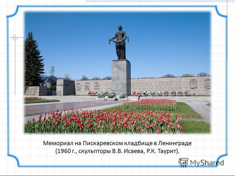 Мемориал на Пискаревском кладбище в Ленинграде (1960 г., скульпторы В.В. Исаева, Р.К. Таурит).