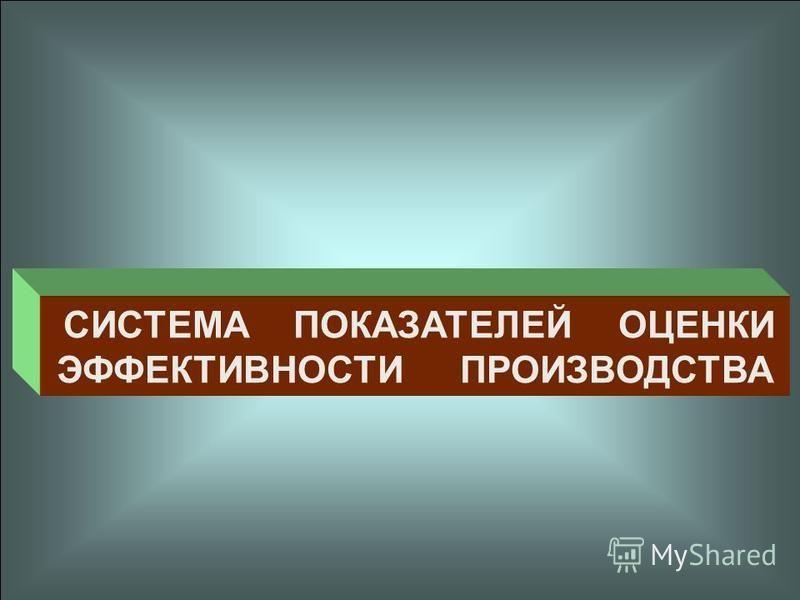 СИСТЕМА ПОКАЗАТЕЛЕЙ ОЦЕНКИ ЭФФЕКТИВНОСТИ ПРОИЗВОДСТВА