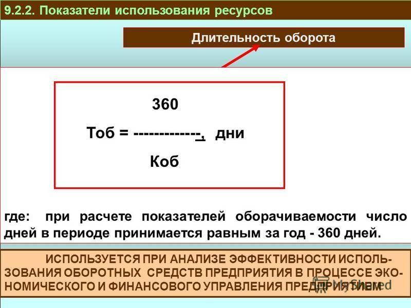 ПРОИЗВОДСТВО И РЕАЛИЗАЦИЯ ТРУДОВЫЕР ЕСУРСЫ ОБОРОТНЫЕ СРЕДСТВА ОСНОВНЫЕ СРЕДСТВА РЕСУРСЫ И ЗАТРАТЫ 9.2.2. Показатели использования ресурсов Длительность оборота 360 Тоб = -------------, дни Коб где:при расчете показателей оборачиваемости число дней в