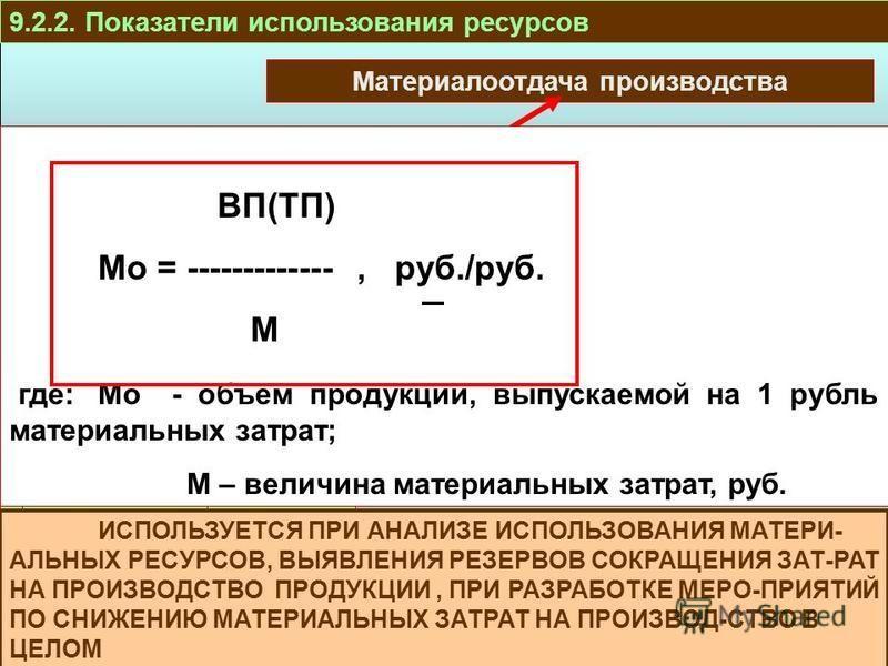 ПРОИЗВОДСТВО И РЕАЛИЗАЦИЯ ТРУДОВЫЕР ЕСУРСЫ ОБОРОТНЫЕ СРЕДСТВА ОСНОВНЫЕ СРЕДСТВА РЕСУРСЫ И ЗАТРАТЫ 9.2.2. Показатели использования ресурсов Материалоотдача производства ВП(ТП) Мо = -------------, руб./руб. М где:Мо - объем продукции, выпускаемой на 1