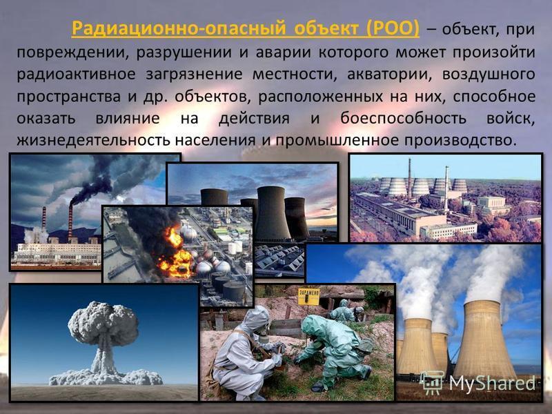 Радиационно-опасный объект (РОО) – объект, при повреждении, разрушении и аварии которого может произойти радиоактивное загрязнение местности, акватории, воздушного пространства и др. объектов, расположенных на них, способное оказать влияние на действ