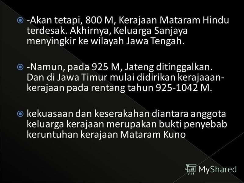 -Sekitar 732 M: Dinasti Sanjaya mengubah nama Kalingga dengan Mataram. Ia menjadi raja pertama Mataram Hindu. dengan Ibu Kota Medang Kamulan. Masa ini juga merupakan masa pendirian candi-candi Siwa di Gunung Dieng. -Kira-kira 750-850 M: Syailendra da