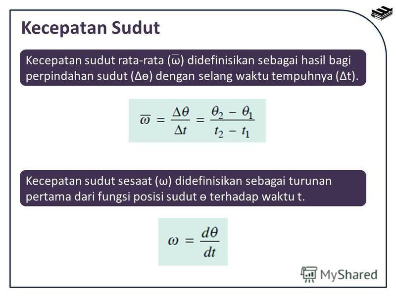 Kecepatan Sudut Kecepatan sudut rata-rata (ω) didefinisikan sebagai hasil bagi perpindahan sudut (ө) dengan selang waktu tempuhnya (t). Kecepatan sudut sesaat (ω) didefinisikan sebagai turunan pertama dari fungsi posisi sudut ө terhadap waktu t.