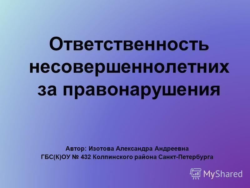 Ответственность несовершеннолетних за правонарушения Автор: Изотова Александра Андреевна ГБС(К)ОУ 432 Колпинского района Санкт-Петербурга