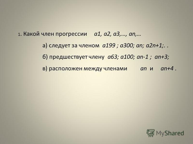 1. Какой член прогрессии а 1, а 2, а 3,…, an,… а) следует за членом а 199 ; а 300; an; а 2n+1;.. б) предшествует члену а 63; а 100; an-1 ; an+3; в) расположен между членами an и an+4.