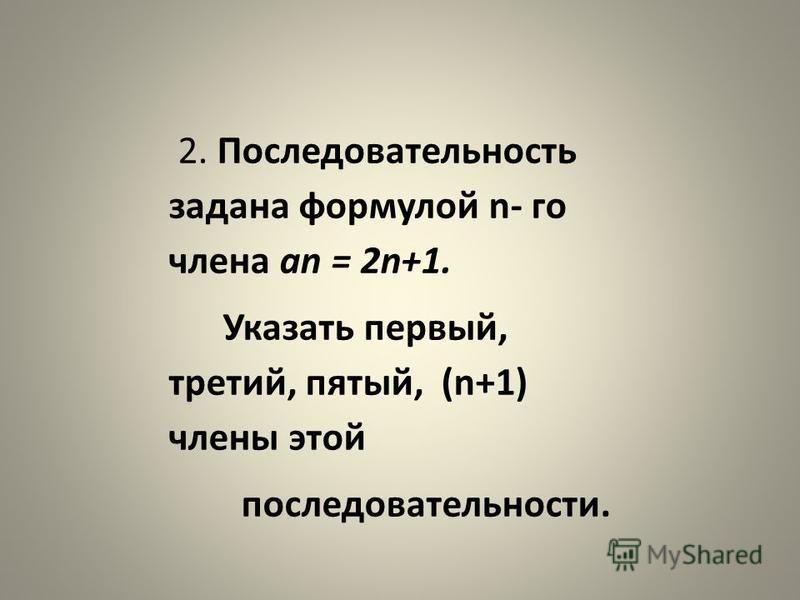 2. Последовательность задана формулой n- го члена an = 2n+1. Указать первый, третий, пятый, (n+1) члены этой последовательности.