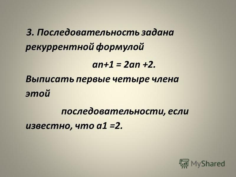 3. Последовательность задана рекуррентной формулой an+1 = 2 an +2. Выписать первые четыре члена этой последовательности, если известно, что а 1 =2.