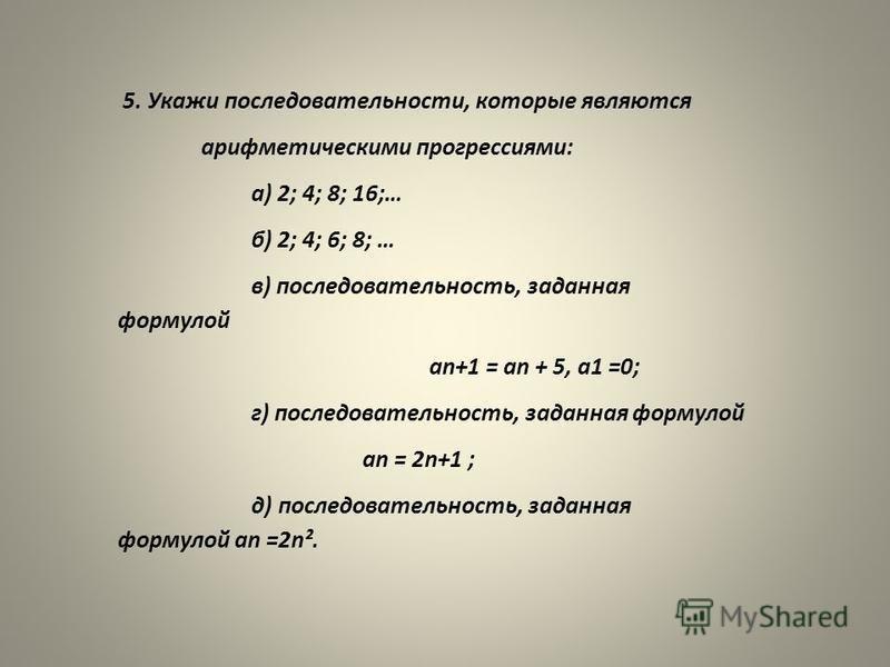 5. Укажи последовательности, которые являются арифметическими прогрессиями: а) 2; 4; 8; 16;… б) 2; 4; 6; 8; … в) последовательность, заданная формулой an+1 = an + 5, а 1 =0; г) последовательность, заданная формулой an = 2n+1 ; д) последовательность,