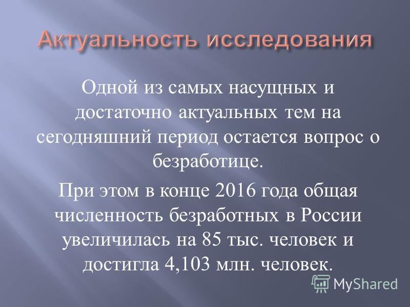 Одной из самых насущных и достаточно актуальных тем на сегодняшний период остается вопрос о безработице. При этом в конце 2016 года общая численность безработных в России увеличилась на 85 тыс. человек и достигла 4,103 млн. человек.