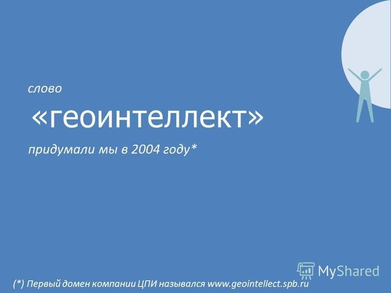 «геоинтеллект» придумали мы в 2004 году* слово (*) Первый домен компании ЦПИ назывался www.geointellect.spb.ru