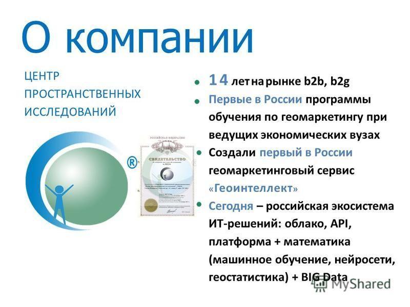 О компании 14 лет на рынке b2b, b2g Первые в России программы обучения по геомаркетингу при ведущих экономических вузах Создали первый в России геомаркетинговый сервис « Геоинтеллект » Сегодня – российская экосистема ИТ-решений: облако, API, платформ