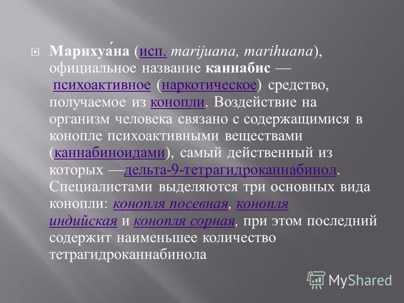 Марихуана ( исп. marijuana, marihuana ), официальное название каннабис психоактивное ( наркотическое ) средство, получаемое из конопли. Воздействие на организм человека связано с содержащимися в конопле психоактивными веществами ( каннабиноидами ), с