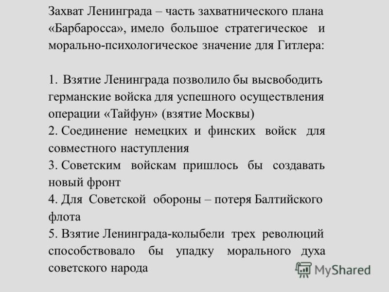 Захват Ленинграда – часть захватнического плана «Барбаросса», имело большое стратегическое и морально-психологическое значение для Гитлера: 1. Взятие Ленинграда позволило бы высвободить германские войска для успешного осуществления операции «Тайфун»