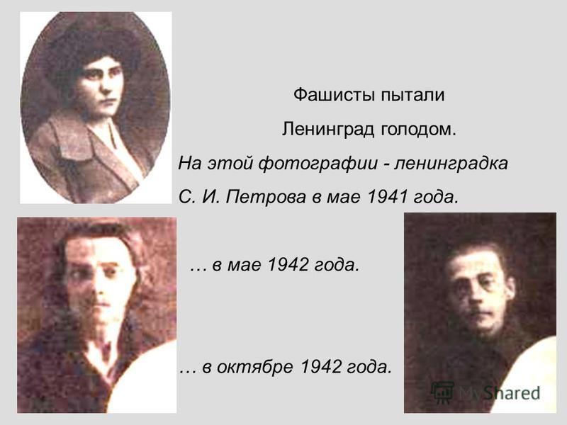 Фашисты пытали Ленинград голодом. На этой фотографии - ленинградка С. И. Петрова в мае 1941 года. … в мае 1942 года. … в октябре 1942 года.