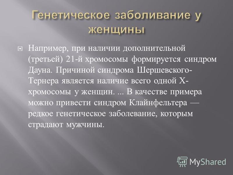 Например, при наличии дополнительной ( третьей ) 21- й хромосомы формируется синдром Дауна. Причиной синдрома Шершевского - Тернера является наличие всего одной Х - хромосомы у женщин.... В качестве примера можно привести синдром Клайнфельтера редкое
