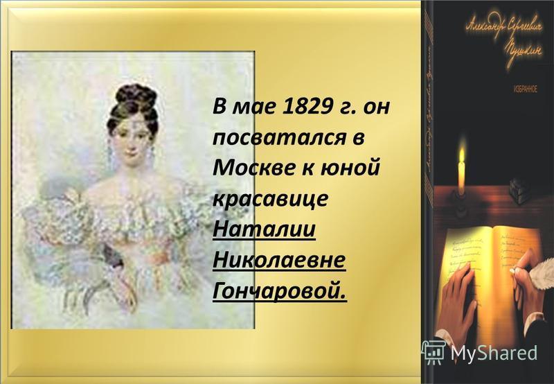 В мае 1829 г. он посватался в Москве к юной красавице Наталии Николаевне Гончаровой.