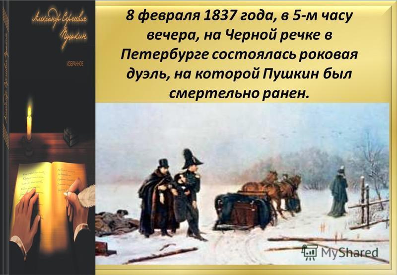8 февраля 1837 года, в 5-м часу вечера, на Черной речке в Петербурге состоялась роковая дуэль, на которой Пушкин был смертельно ранен.