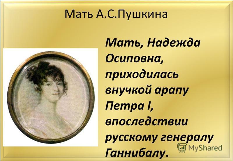 Мать А.С.Пушкина Мать, Надежда Осиповна, приходилась внучкой арапу Петра I, впоследствии русскому генералу Ганнибалу.