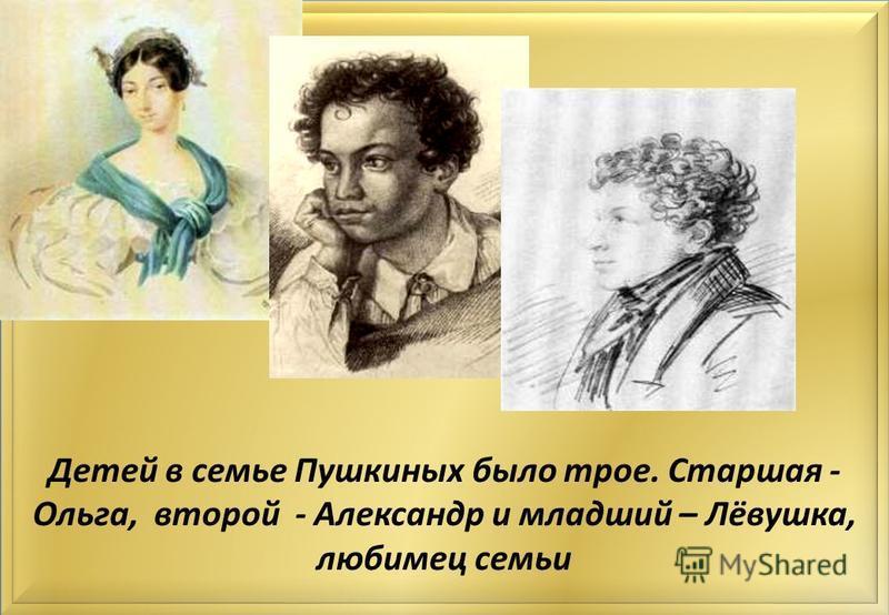 Детей в семье Пушкиных было трое. Старшая - Ольга, второй - Александр и младший – Лёвушка, любимец семьи