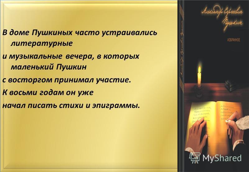 В доме Пушкиных часто устраивались литературные и музыкальные вечера, в которых маленький Пушкин с восторгом принимал участие. К восьми годам он уже начал писать стихи и эпиграммы.