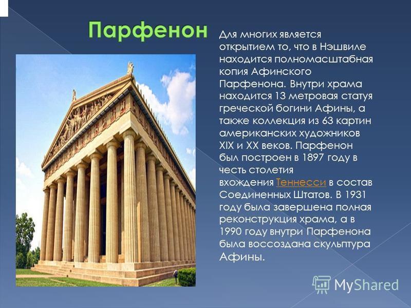 Для многих является открытием то, что в Нэшвиле находится полномасштабная копия Афинского Парфенона. Внутпри храма находится 13 метровая статуя греческой богини Афины, а также коллекция из 63 картин амеприканских художников XIX и XX веков. Парфенон б