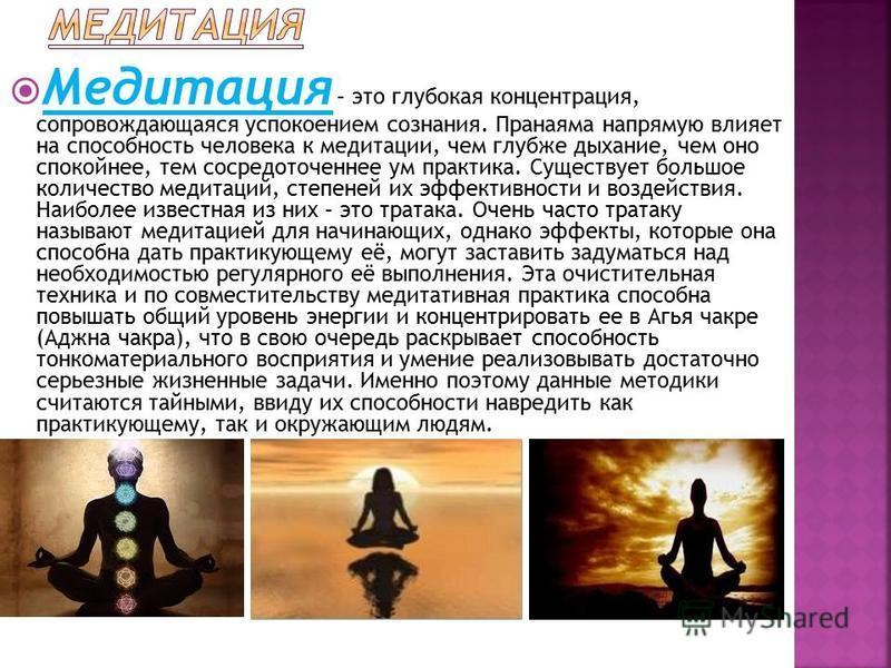 Медитация – это глубокая концентрация, сопровождающаяся успокоением сознания. Пранаяма напрямую влияет на способность человека к медитации, чем глубже дыхание, чем оно спокойнее, тем сосредоточеннее ум практика. Существует большое количество медитаци