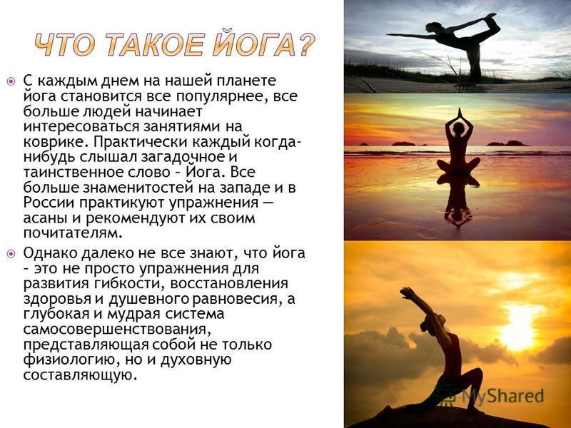 С каждым днем на нашей планете йога становится все популярнее, все больше людей начинает интересоваться занятиями на коврике. Практически каждый когда- нибудь слышал загадочное и таинственное слово – Йога. Все больше знаменитостей на западе и в Росси