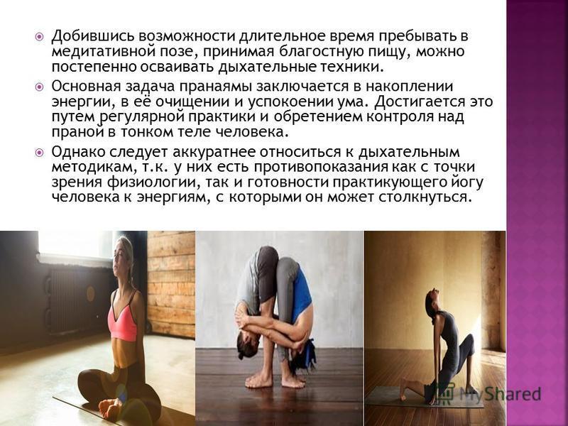 Добившись возможности длительное время пребывать в медитативной позе, принимая благостную пищу, можно постепенно осваивать дыхательные техники. Основная задача пранаямы заключается в накоплении энергии, в её очищении и успокоении ума. Достигается это