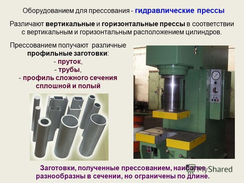 Прессованием получают различные профильные заготовки: - пруток, - трубы, - профиль сложного сечения сплошной и полый Оборудованием для прессования - гидравлические прессы Различают вертикальные и горизонтальные прессы в соответствии с вертикальным и