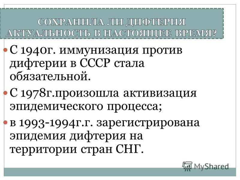 С 1940 г. иммунизация против дифтерии в СССР стала обязательной. С 1978 г.произошла активизация эпидемического процесса; в 1993-1994 г.г. зарегистрирована эпидемия дифтерия на территории стран СНГ.