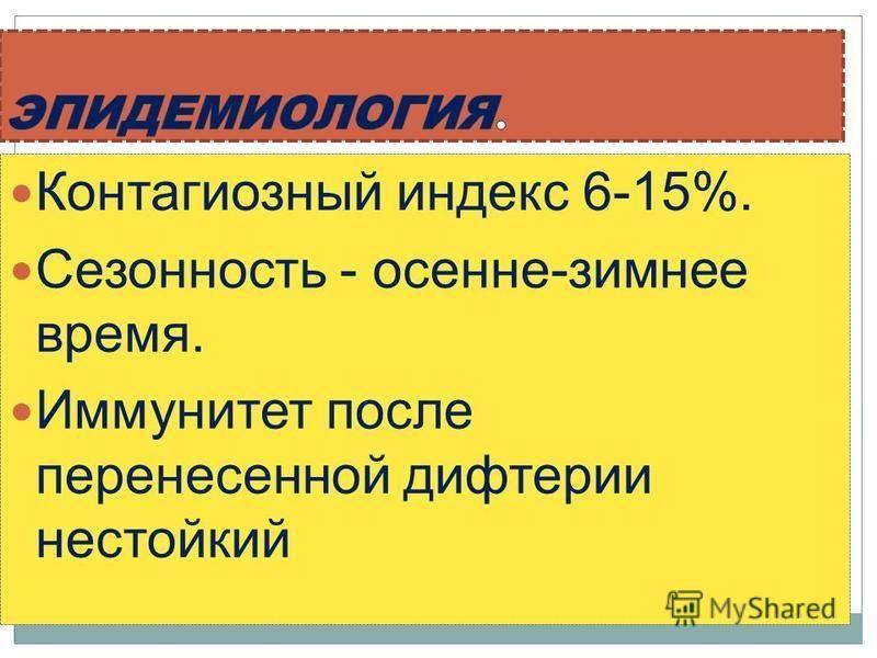 Контагиозный индекс 6-15%. Сезонность - осенне-зимнее время. Иммунитет после перенесенной дифтерии нестойкий