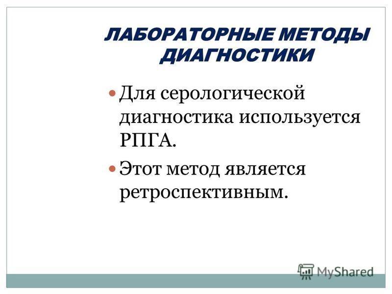 Для серологической диагностика используется РПГА. Этот метод является ретроспективным.