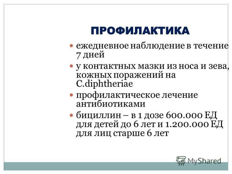 ежедневное наблюдение в течение 7 дней у контактных мазки из носа и зева, кожных поражений на C.diphtheriae профилактическое лечение антибиотиками бициллин – в 1 дозе 600.000 ЕД для детей до 6 лет и 1.200.000 ЕД для лиц старше 6 лет