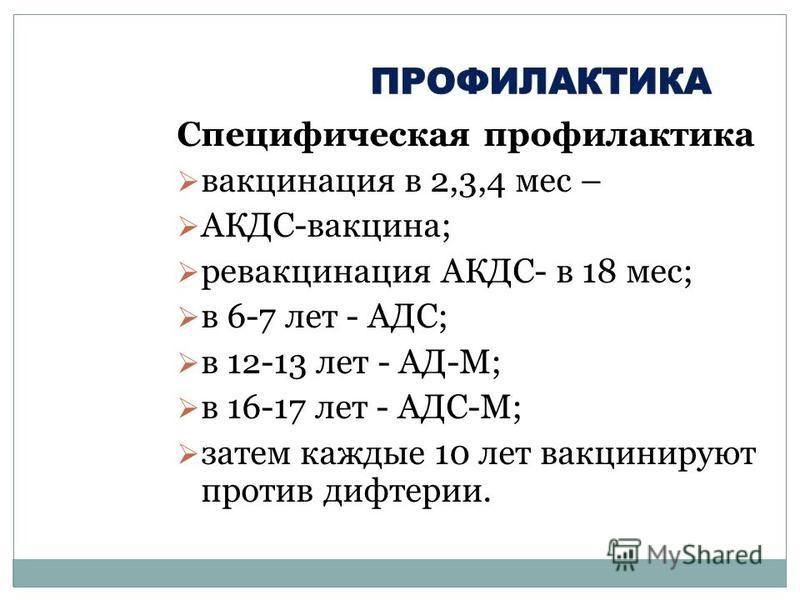 Специфическая профилактика вакцинация в 2,3,4 мес – АКДС-вакцина; ревакцинация АКДС- в 18 мес; в 6-7 лет - АДС; в 12-13 лет - АД-М; в 16-17 лет - АДС-М; затем каждые 10 лет вакцинируют против дифтерии.