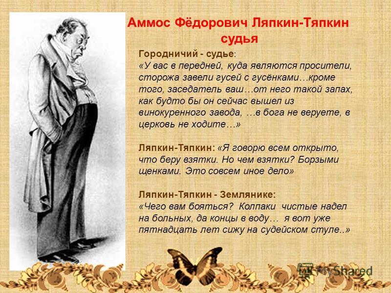 Аммос Фёдорович Ляпкин-Тяпкин судья Городничий - судье : «У вас в передней, куда являются просители, сторожа завели гусей с гусёнками…кроме того, заседатель ваш…от него такой запах, как будто бы он сейчас вышел из винокуренного завода, …в бога не вер