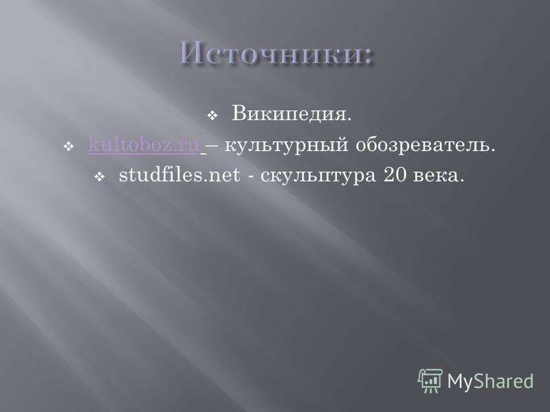 Википедия. kultoboz.ru – культурный обозреватель. kultoboz.ru studfiles.net - скульптура 20 века.