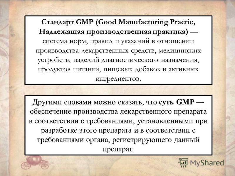 Стандарт GMP (Good Manufacturing Practic, Надлежащая производственная практика) система норм, правил и указаний в отношении производства лекарственных средств, медицинских устройств, изделий диагностического назначения, продуктов питания, пищевых доб