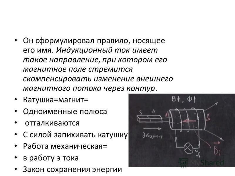 Он сформулировал правило, носящее его имя. Индукционный ток имеет такое направление, при котором его магнитное поле стремится скомпенсировать изменение внешнего магнитного потока через контур. Катушка=магнит= Одноименные полюса отталкиваются С силой