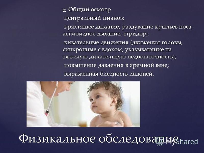 Общий осмотр Общий осмотр центральный цианоз; центральный цианоз; кряхтящее дыхание, раздувание крыльев носа, астмоидное дыхание, стридор; кряхтящее дыхание, раздувание крыльев носа, астмоидное дыхание, стридор; кивательные движения (движения головы,