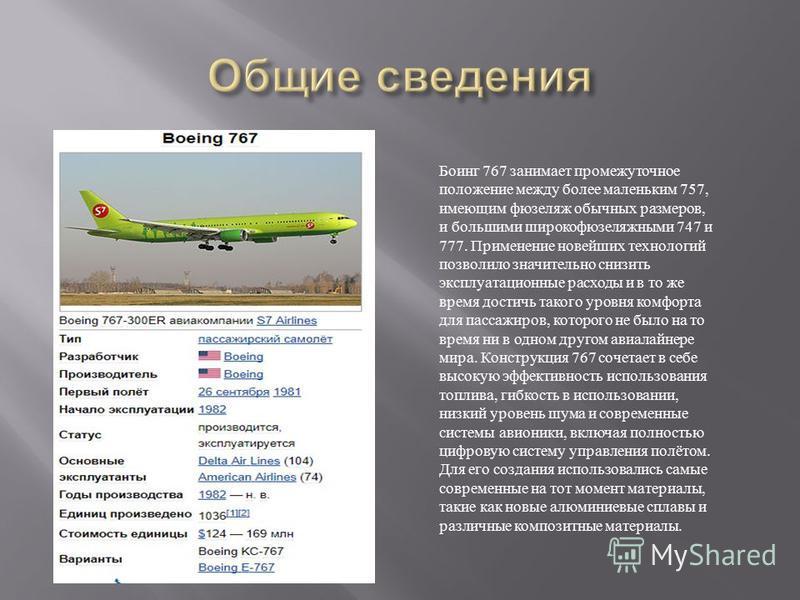 Боинг 767 занимает промежуточное положение между более маленьким 757, имеющим фюзеляж обычных размеров, и большими широкофюзеляжными 747 и 777. Применение новейших технологий позволило значительно снизить эксплуатационные расходы и в то же время дост