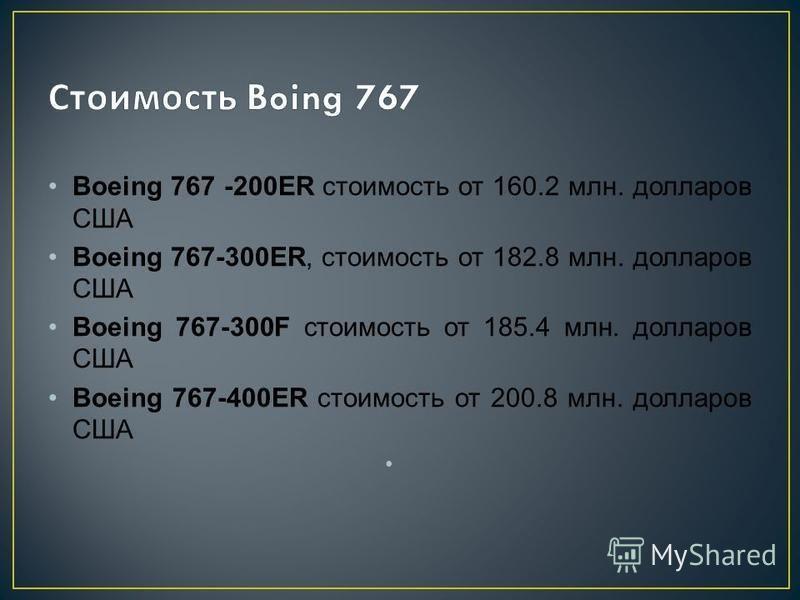 Boeing 767 -200ER стоимость от 160.2 млн. долларов США Boeing 767-300ER, стоимость от 182.8 млн. долларов США Boeing 767-300F стоимость от 185.4 млн. долларов США Boeing 767-400ER стоимость от 200.8 млн. долларов США