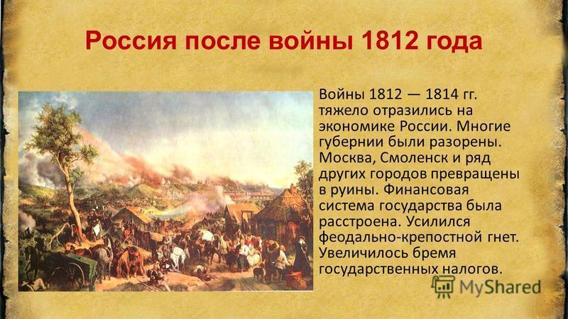 Россия после войны 1812 года Войны 1812 1814 гг. тяжело отразились на экономике России. Многие губернии были разорены. Москва, Смоленск и ряд других городов превращены в руины. Финансовая система государства была расстроена. Усилился феодально-крепос