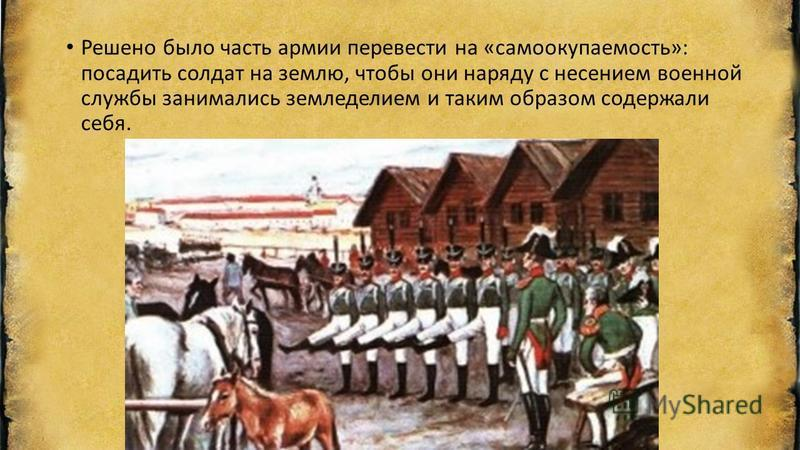 Решено было часть армии перевести на «самоокупаемость»: посадить солдат на землю, чтобы они наряду с несением военной службы занимались земледелием и таким образом содержали себя.