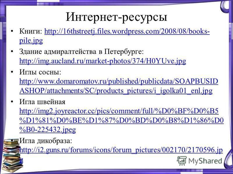 Интернет-ресурсы Книги: http://16thstreetj.files.wordpress.com/2008/08/books- pile.jpghttp://16thstreetj.files.wordpress.com/2008/08/books- pile.jpg Здание адмиралтейства в Петербурге: http://img.aucland.ru/market-photos/374/H0YUve.jpg http://img.auc