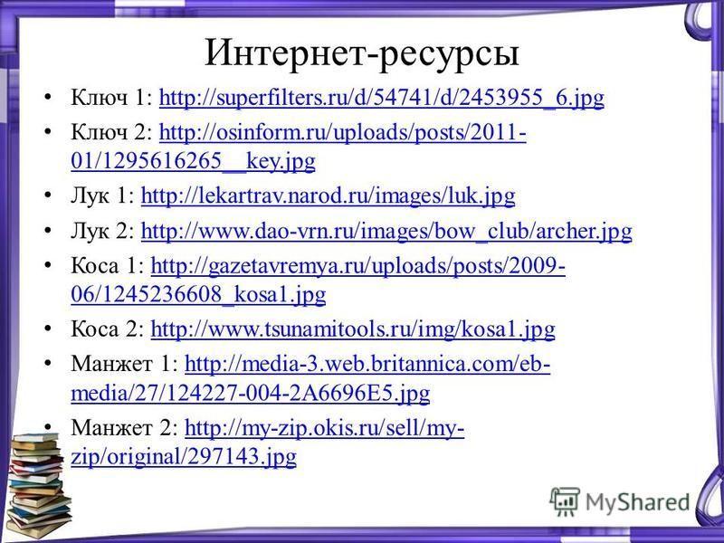 Интернет-ресурсы Ключ 1: http://superfilters.ru/d/54741/d/2453955_6.jpghttp://superfilters.ru/d/54741/d/2453955_6. jpg Ключ 2: http://osinform.ru/uploads/posts/2011- 01/1295616265__key.jpghttp://osinform.ru/uploads/posts/2011- 01/1295616265__key.jpg