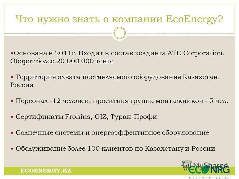 Что нуможно знать о компании EcoEnergy? Основана в 2011 г. Входит в состав холдинга ATE Corporation. Оборот более 20 000 000 тенге Территория охвата поставляемого оборудования Казахстан, Россия Персонал -12 человек; проектная группа монтажников - 5 ч